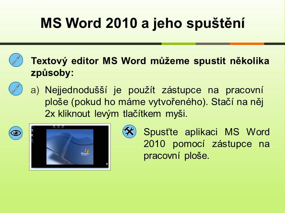 Textový editor MS Word můžeme spustit několika způsoby: MS Word 2010 a jeho spuštění b)V případě, že ho nemáme, postupujeme následovně: POSTUP: Start → Programy → Microsoft Office → Microsoft Word 2010 Spusťte aplikaci MS Word 2010 pomocí nabídky Start