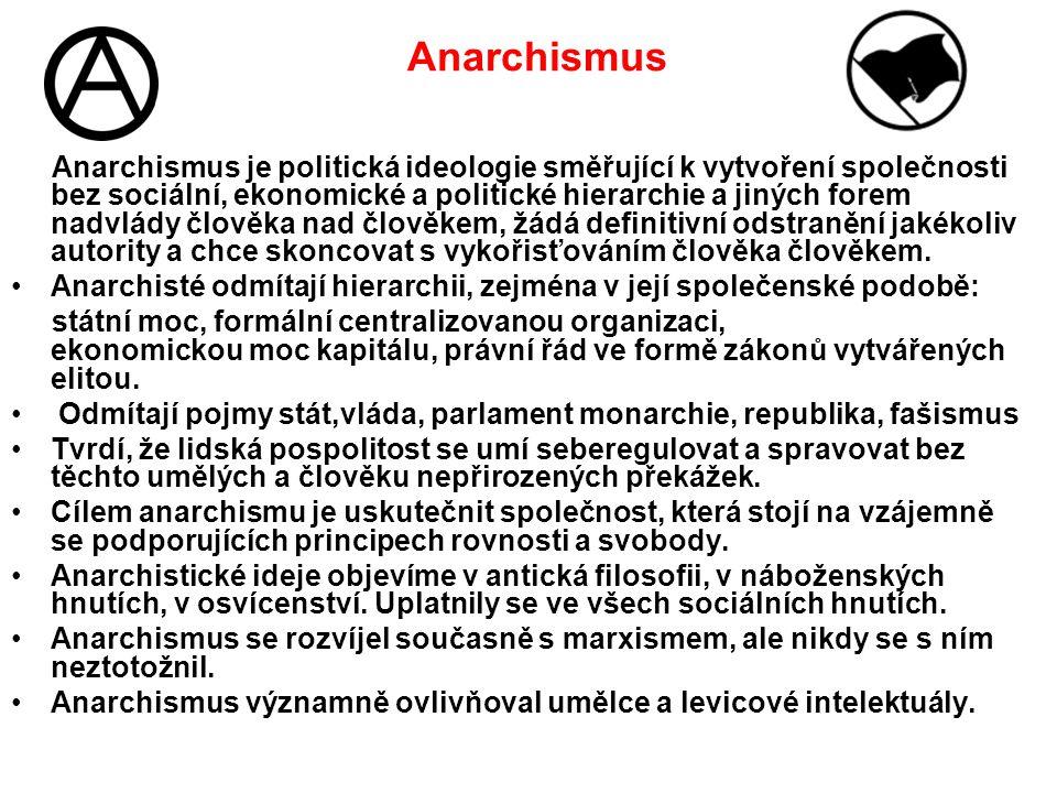 Anarchismus Anarchismus je politická ideologie směřující k vytvoření společnosti bez sociální, ekonomické a politické hierarchie a jiných forem nadvlády člověka nad člověkem, žádá definitivní odstranění jakékoliv autority a chce skoncovat s vykořisťováním člověka člověkem.