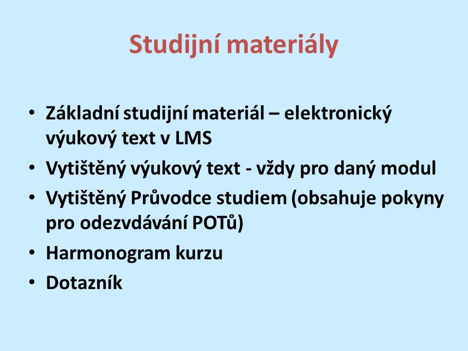 Studijní materiály Základní studijní materiál – elektronický výukový text v LMS Vytištěný výukový text - vždy pro daný modul Vytištěný Průvodce studiem (obsahuje pokyny pro odezvdávání POTů) Harmonogram kurzu Dotazník