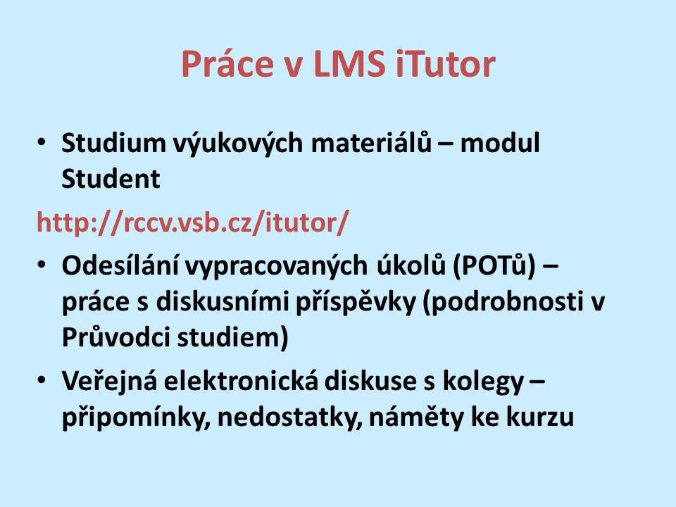 Práce v LMS iTutor Studium výukových materiálů – modul Student http://rccv.vsb.cz/itutor/ Odesílání vypracovaných úkolů (POTů) – práce s diskusními příspěvky (podrobnosti v Průvodci studiem) Veřejná elektronická diskuse s kolegy – připomínky, nedostatky, náměty ke kurzu