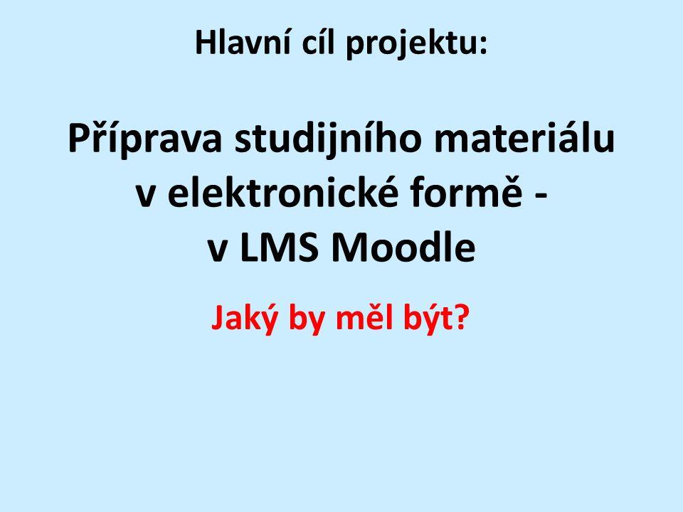 Hlavní cíl projektu: Příprava studijního materiálu v elektronické formě - v LMS Moodle Jaký by měl být?