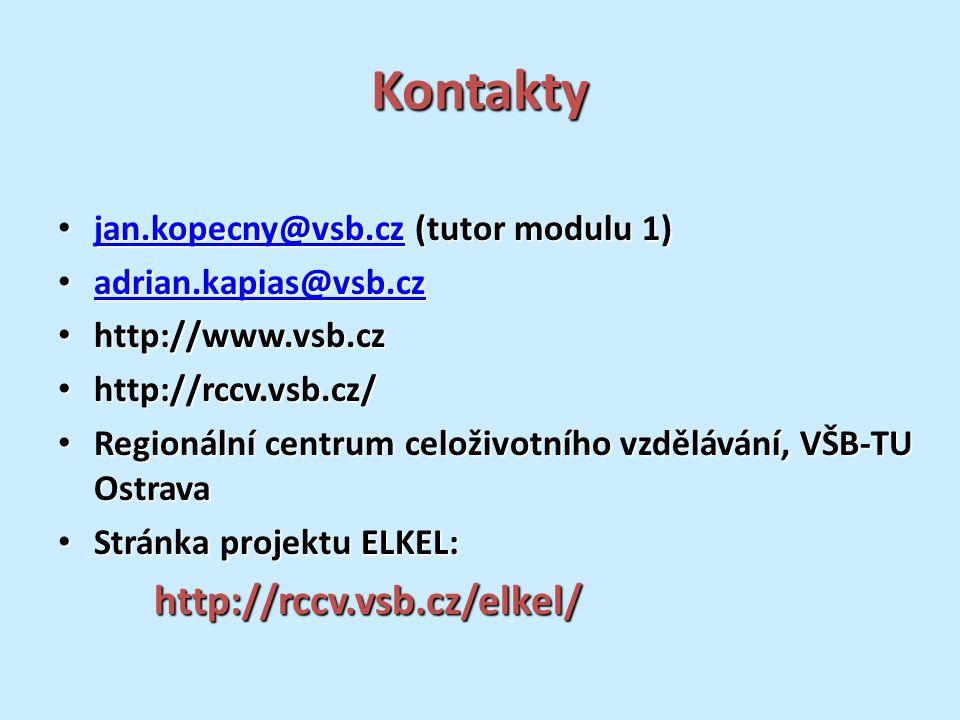 Kontakty jan.kopecny@vsb.cz (tutor modulu 1) jan.kopecny@vsb.cz (tutor modulu 1) jan.kopecny@vsb.cz adrian.kapias@vsb.cz adrian.kapias@vsb.cz adrian.kapias@vsb.cz http://www.vsb.cz http://www.vsb.cz http://rccv.vsb.cz/ http://rccv.vsb.cz/ Regionální centrum celoživotního vzdělávání, VŠB-TU Ostrava Regionální centrum celoživotního vzdělávání, VŠB-TU Ostrava Stránka projektu ELKEL: Stránka projektu ELKEL:http://rccv.vsb.cz/elkel/
