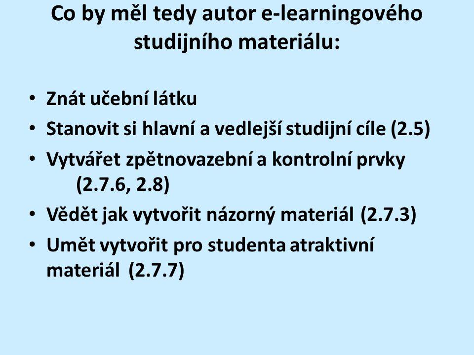 Co by měl tedy autor e-learningového studijního materiálu: Znát učební látku Stanovit si hlavní a vedlejší studijní cíle (2.5) Vytvářet zpětnovazební a kontrolní prvky (2.7.6, 2.8) Vědět jak vytvořit názorný materiál(2.7.3) Umět vytvořit pro studenta atraktivní materiál (2.7.7)