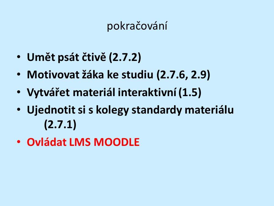 pokračování Umět psát čtivě (2.7.2) Motivovat žáka ke studiu (2.7.6, 2.9) Vytvářet materiál interaktivní (1.5) Ujednotit si s kolegy standardy materiálu (2.7.1) Ovládat LMS MOODLE