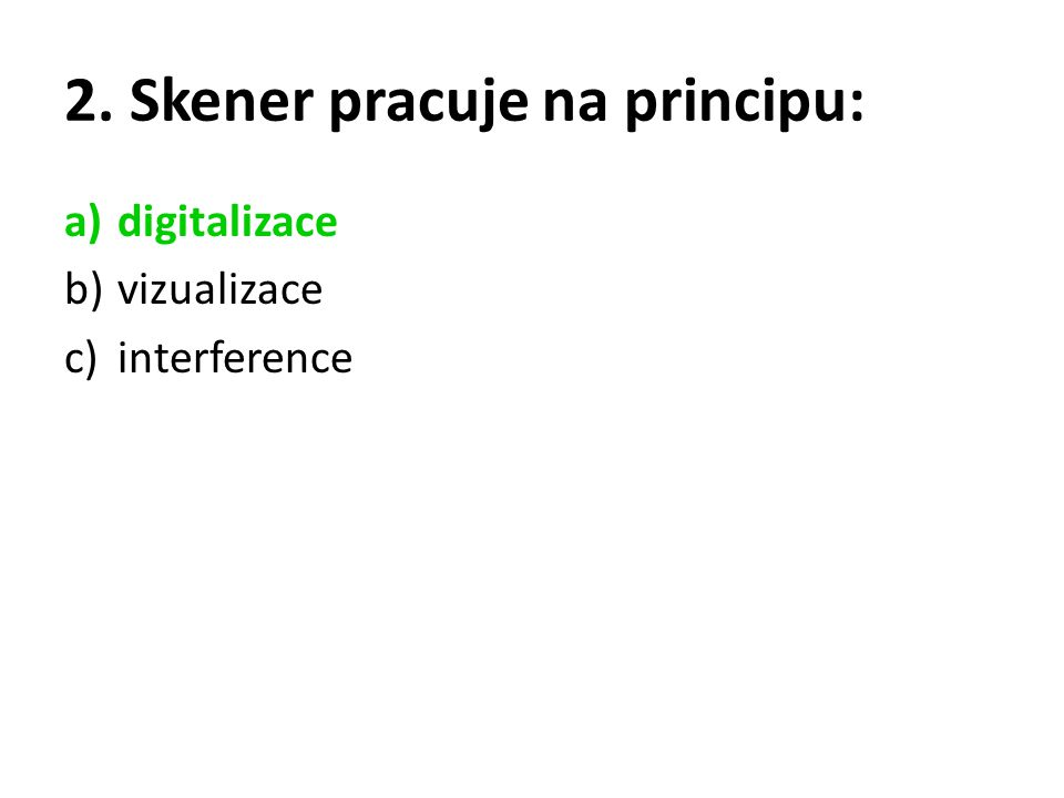2. Skener pracuje na principu: a)digitalizace b)vizualizace c)interference
