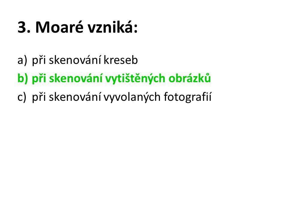 3. Moaré vzniká: a)při skenování kreseb b)při skenování vytištěných obrázků c)při skenování vyvolaných fotografií