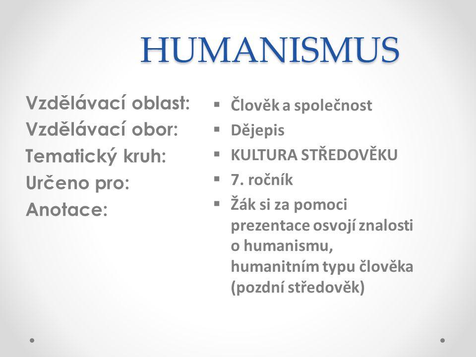 HUMANISMUS Vzdělávací oblast: Vzdělávací obor: Tematický kruh: Určeno pro: Anotace:  Člověk a společnost  Dějepis  KULTURA STŘEDOVĚKU  7.