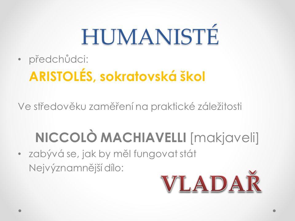 HUMANISTÉ HUMANISTÉ předchůdci: ARISTOLÉS, sokratovská škol Ve středověku zaměření na praktické záležitosti NICCOLÒ MACHIAVELLI [makjaveli] zabývá se, jak by měl fungovat stát Nejvýznamnější dílo: