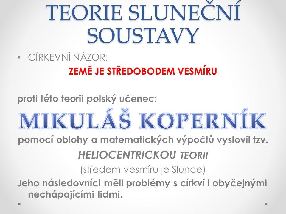 TEORIE SLUNEČNÍ SOUSTAVY CÍRKEVNÍ NÁZOR: ZEMĚ JE STŘEDOBODEM VESMÍRU proti této teorii polský učenec: pomocí oblohy a matematických výpočtů vyslovil tzv.
