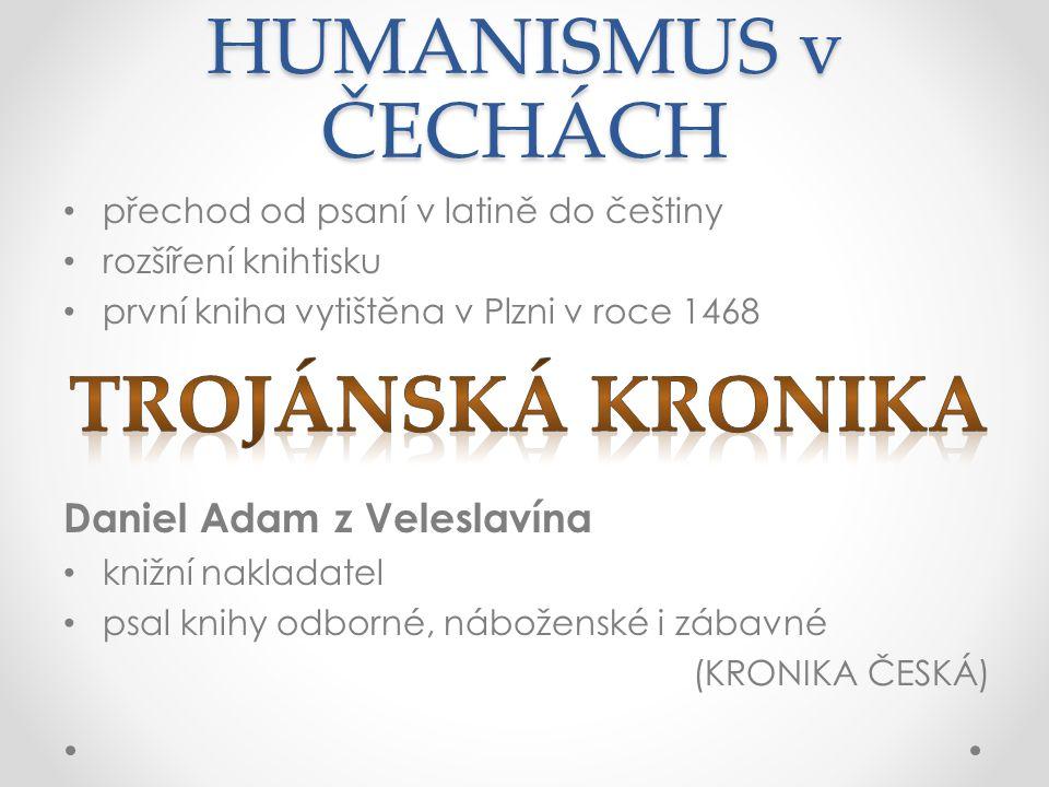 HUMANISMUS v ČECHÁCH přechod od psaní v latině do češtiny rozšíření knihtisku první kniha vytištěna v Plzni v roce 1468 Daniel Adam z Veleslavína knižní nakladatel psal knihy odborné, náboženské i zábavné (KRONIKA ČESKÁ)