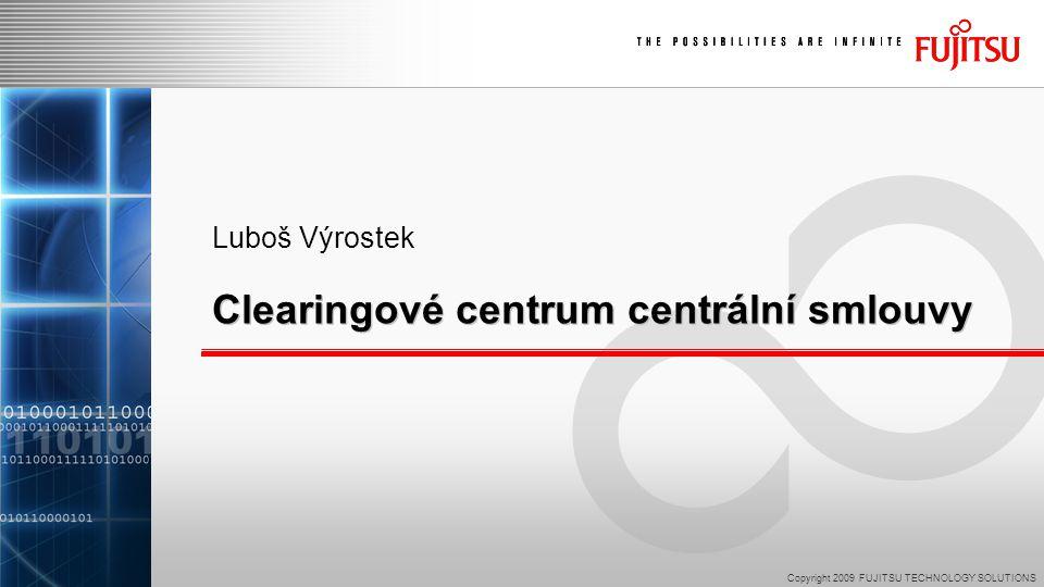 Copyright 2009 FUJITSU TECHNOLOGY SOLUTIONS Luboš Výrostek Clearingové centrum centrální smlouvy