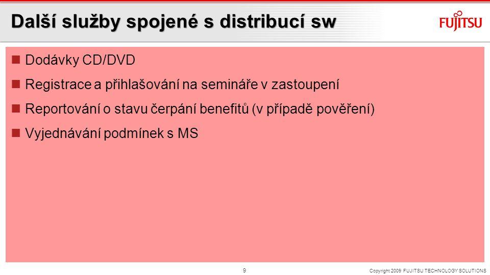 Další služby spojené s distribucí sw Dodávky CD/DVD Registrace a přihlašování na semináře v zastoupení Reportování o stavu čerpání benefitů (v případě pověření) Vyjednávání podmínek s MS Copyright 2009 FUJITSU TECHNOLOGY SOLUTIONS 9