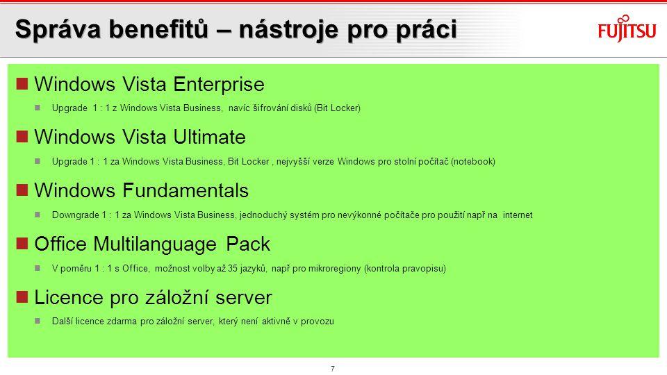 Správa benefitů – nástroje pro práci Windows Vista Enterprise Upgrade 1 : 1 z Windows Vista Business, navíc šifrování disků (Bit Locker) Windows Vista Ultimate Upgrade 1 : 1 za Windows Vista Business, Bit Locker, nejvyšší verze Windows pro stolní počítač (notebook) Windows Fundamentals Downgrade 1 : 1 za Windows Vista Business, jednoduchý systém pro nevýkonné počítače pro použití např na internet Office Multilanguage Pack V poměru 1 : 1 s Office, možnost volby až 35 jazyků, např pro mikroregiony (kontrola pravopisu) Licence pro záložní server Další licence zdarma pro záložní server, který není aktivně v provozu 7