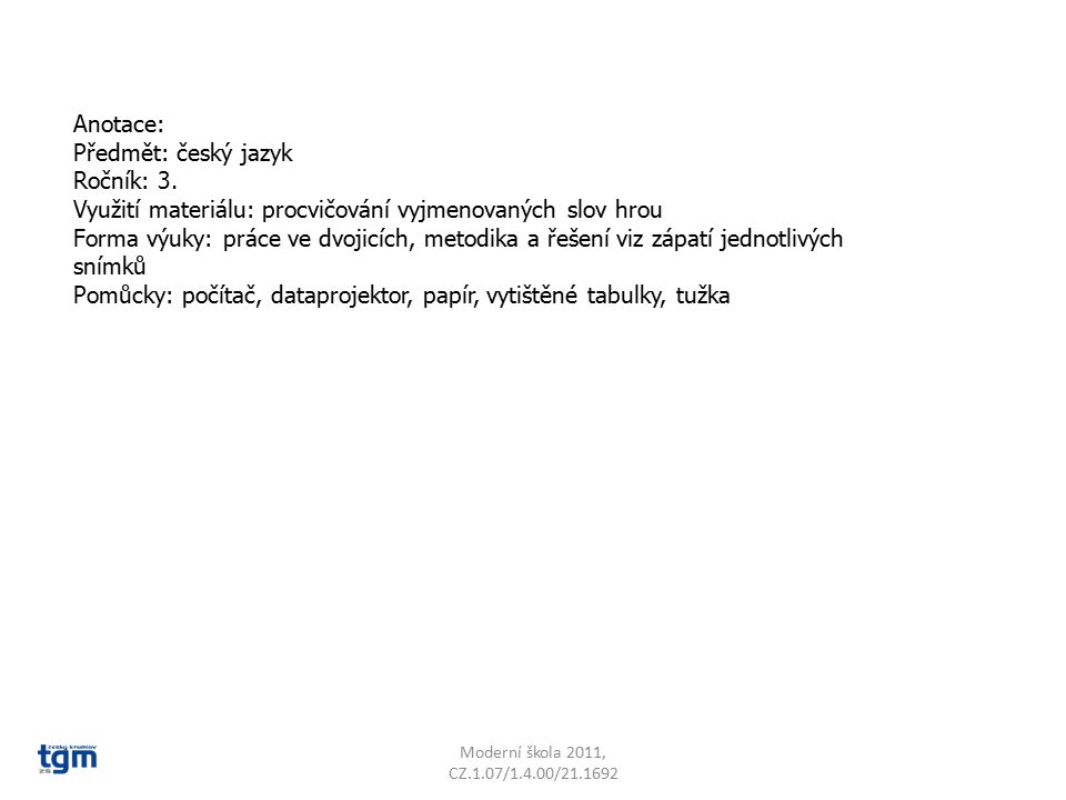 Anotace: Předmět: český jazyk Ročník: 3. Využití materiálu: procvičování vyjmenovaných slov hrou Forma výuky: práce ve dvojicích, metodika a řešení vi