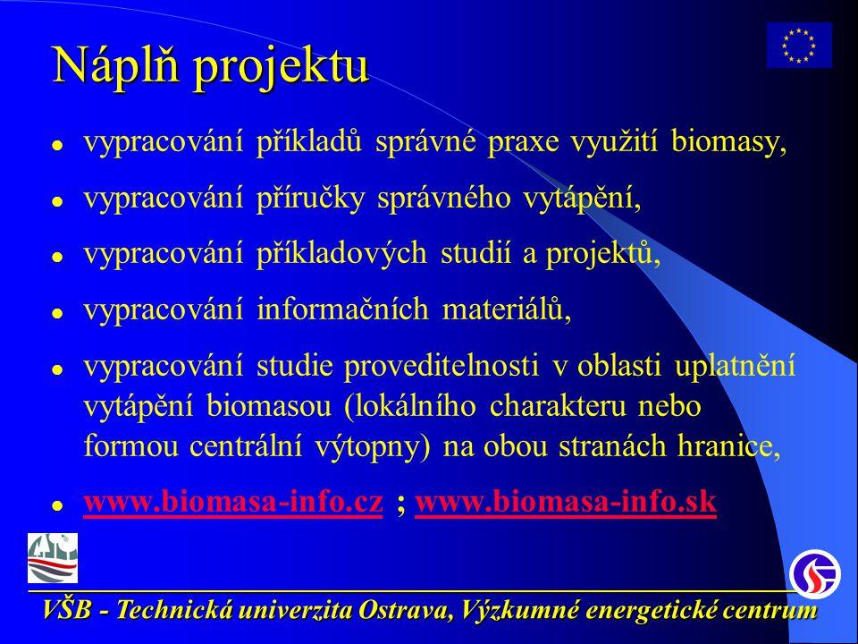 __________________________________________________________ VŠB - Technická univerzita Ostrava, Výzkumné energetické centrum Náplň projektu vypracování příkladů správné praxe využití biomasy, vypracování příručky správného vytápění, vypracování příkladových studií a projektů, vypracování informačních materiálů, vypracování studie proveditelnosti v oblasti uplatnění vytápění biomasou (lokálního charakteru nebo formou centrální výtopny) na obou stranách hranice, www.biomasa-info.cz ; www.biomasa-info.sk www.biomasa-info.czwww.biomasa-info.sk