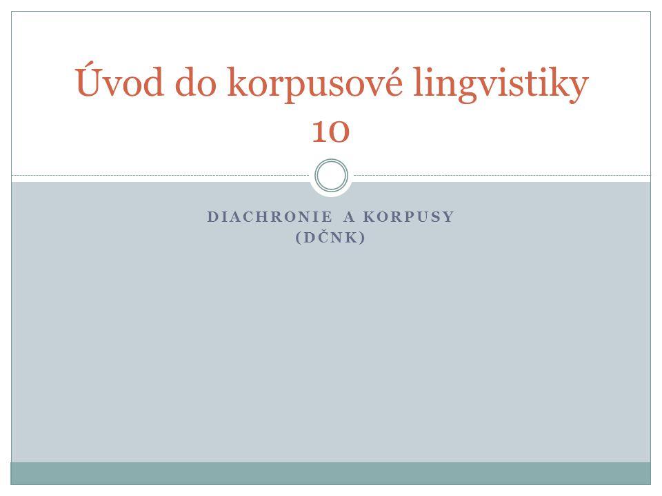 DIACHRONIE A KORPUSY (DČNK) Úvod do korpusové lingvistiky 10
