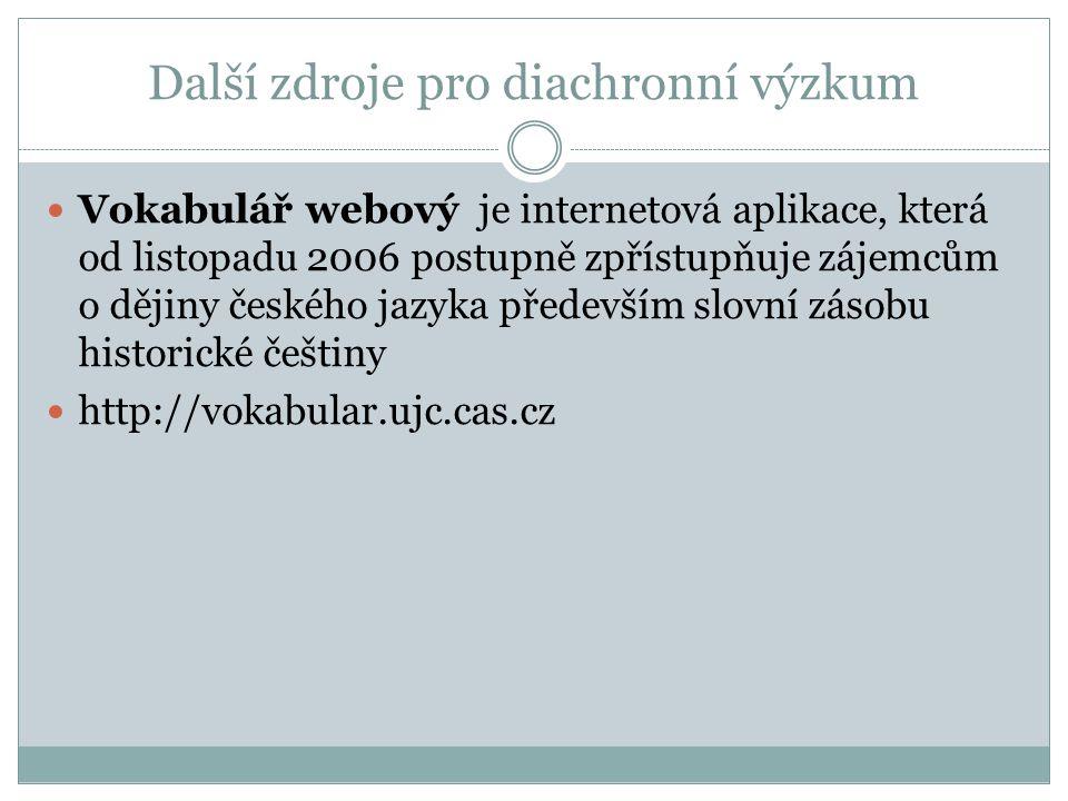 Další zdroje pro diachronní výzkum Vokabulář webový je internetová aplikace, která od listopadu 2006 postupně zpřístupňuje zájemcům o dějiny českého jazyka především slovní zásobu historické češtiny http://vokabular.ujc.cas.cz