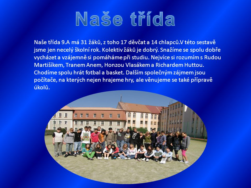 Naše třída 9.A má 31 žáků, z toho 17 děvčat a 14 chlapců.V této sestavě jsme jen necelý školní rok.