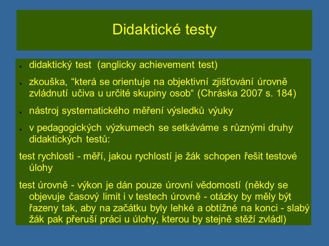 Standardizované didaktické testy ● standardizovaný test se připravuje profesionálně, je důkladně ověřován - jsou známy jeho základní vlastnosti (jsou zpravidla vydávány specializovanými institucemi) ● součástí standardizovaného testu je testová příručka (manuál s vlastnostmi testu) a norma pro hodnocení (standard) ● Nestandardizované didaktické testy - nebyly provedeny všechny procedury standardizace testu (např.