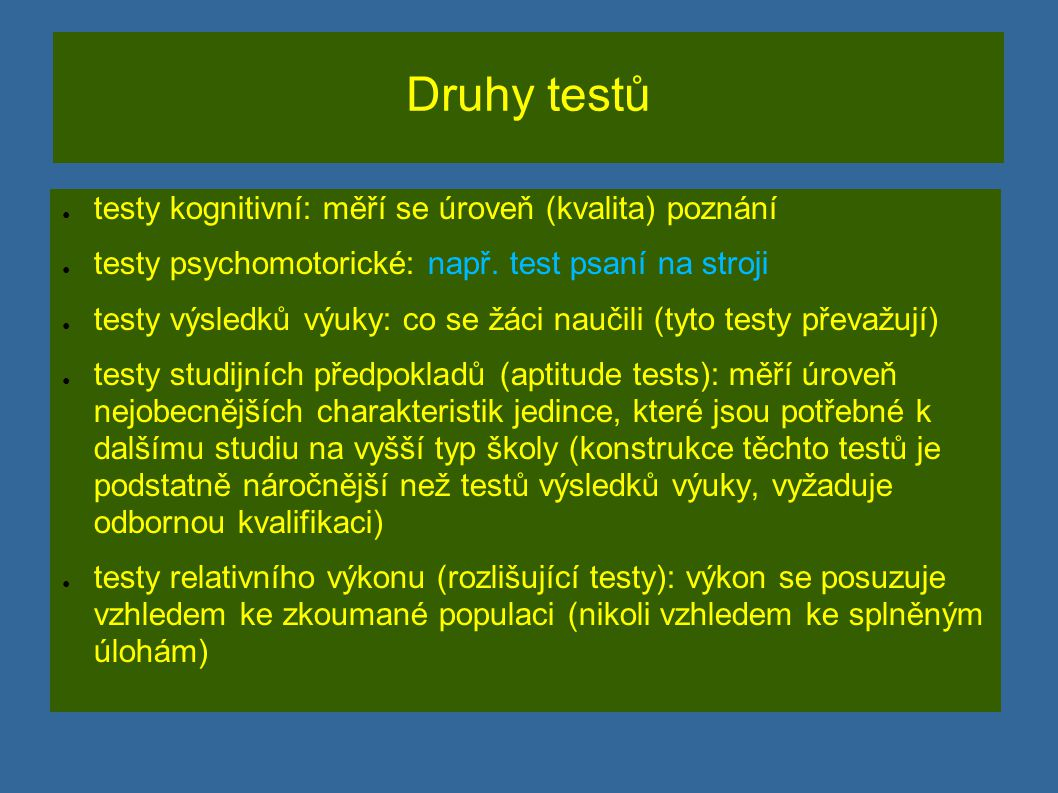 Druhy testů ● testy ověřující (kriteriální testy, CR testy): prověření úrovně vědomostí a dovedností žáka v přesně vymezené oblasti učiva.