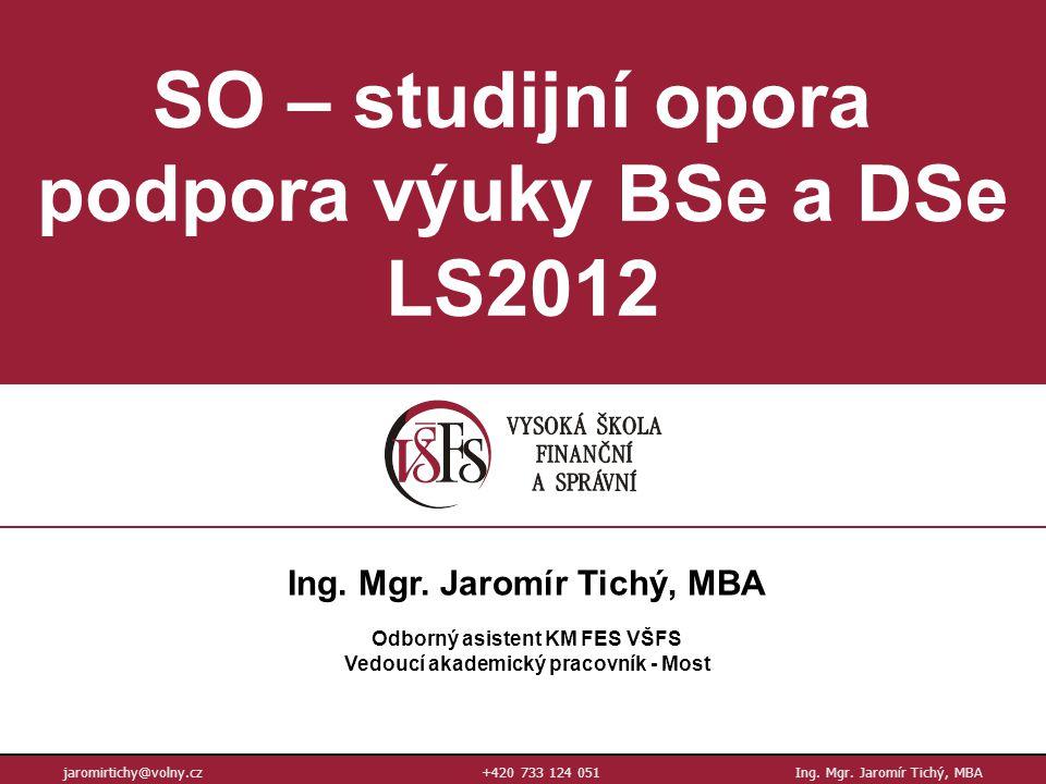 SO – studijní opora podpora výuky BSe a DSe LS2012 jaromirtichy@volny.cz+420 733 124 051Ing. Mgr. Jaromír Tichý, MBA Ing. Mgr. Jaromír Tichý, MBA Odbo