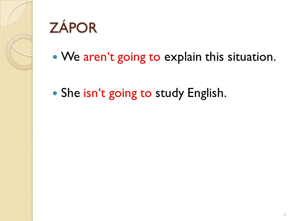 ZÁPOR We aren't going to explain this situation. She isn't going to study English. 6