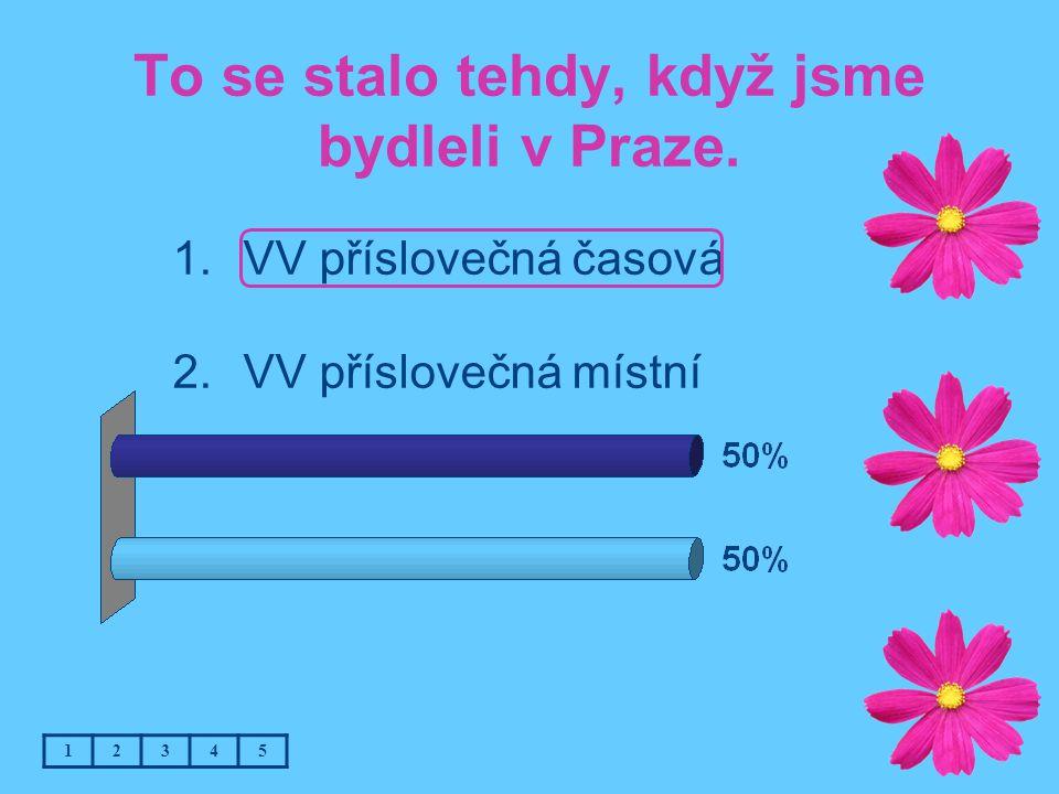 To se stalo tehdy, když jsme bydleli v Praze. 1.VV příslovečná časová 2.VV příslovečná místní 12345