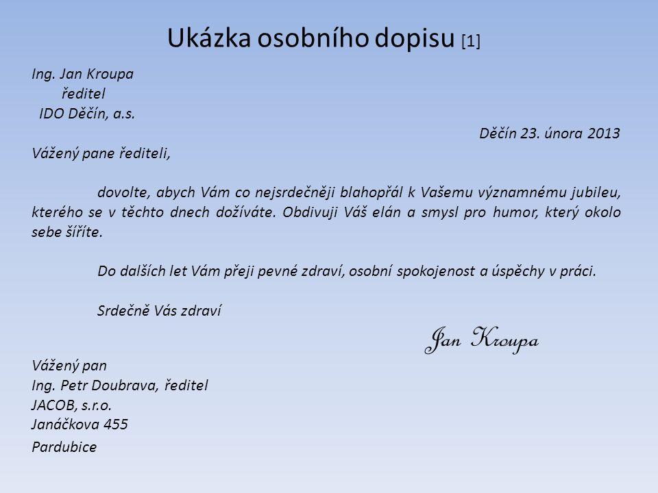 Ukázka osobního dopisu [1] Ing. Jan Kroupa ředitel IDO Děčín, a.s. Děčín 23. února 2013 Vážený pane řediteli, dovolte, abych Vám co nejsrdečněji blaho