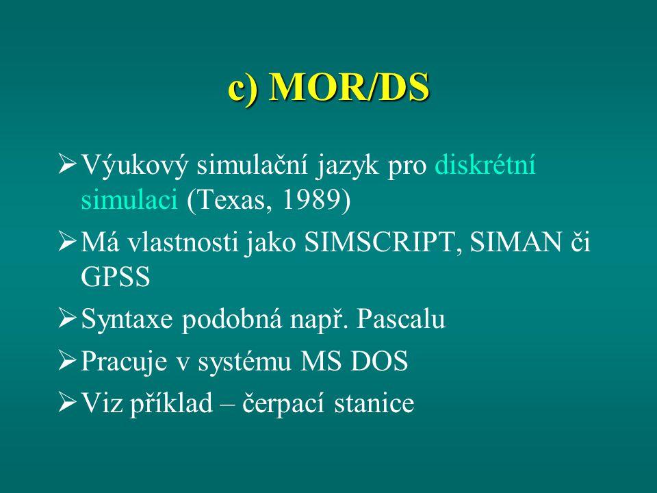 c) MOR/DS  Výukový simulační jazyk pro diskrétní simulaci (Texas, 1989)  Má vlastnosti jako SIMSCRIPT, SIMAN či GPSS  Syntaxe podobná např.