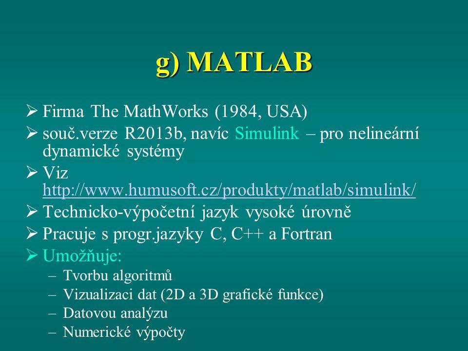 g) MATLAB  Firma The MathWorks (1984, USA)  souč.verze R2013b, navíc Simulink – pro nelineární dynamické systémy  Viz http://www.humusoft.cz/produkty/matlab/simulink/ http://www.humusoft.cz/produkty/matlab/simulink/  Technicko-výpočetní jazyk vysoké úrovně  Pracuje s progr.jazyky C, C++ a Fortran  Umožňuje: –Tvorbu algoritmů –Vizualizaci dat (2D a 3D grafické funkce) –Datovou analýzu –Numerické výpočty