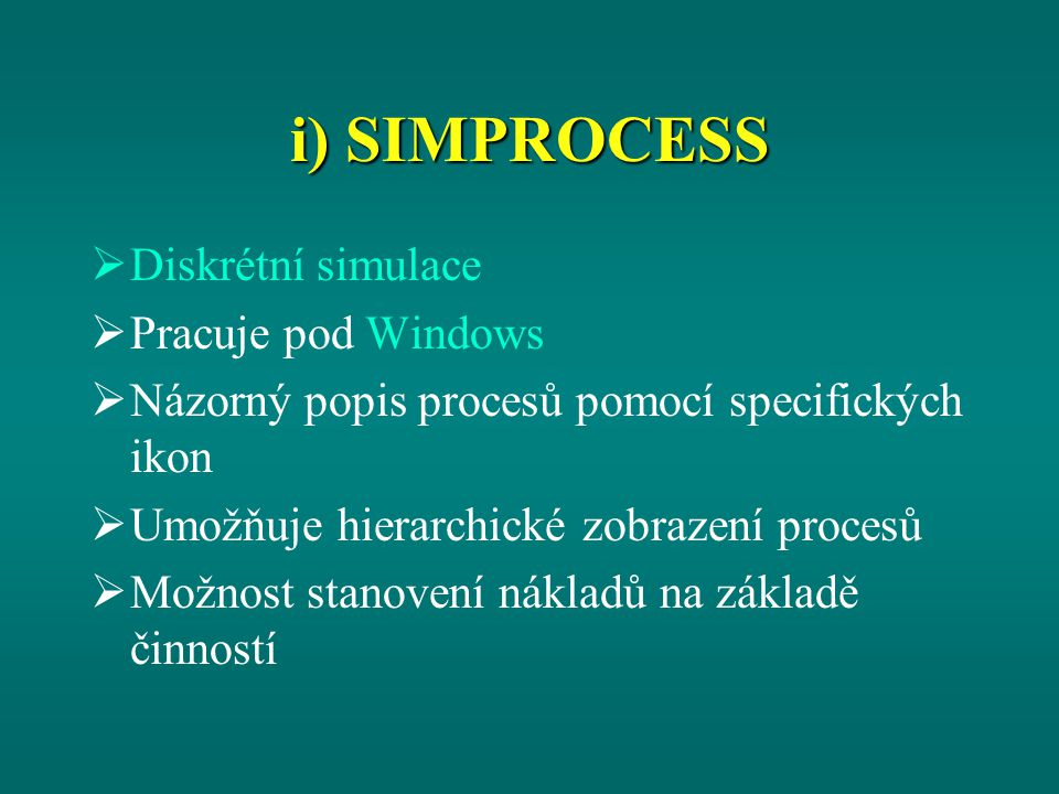 i) SIMPROCESS  Diskrétní simulace  Pracuje pod Windows  Názorný popis procesů pomocí specifických ikon  Umožňuje hierarchické zobrazení procesů  Možnost stanovení nákladů na základě činností