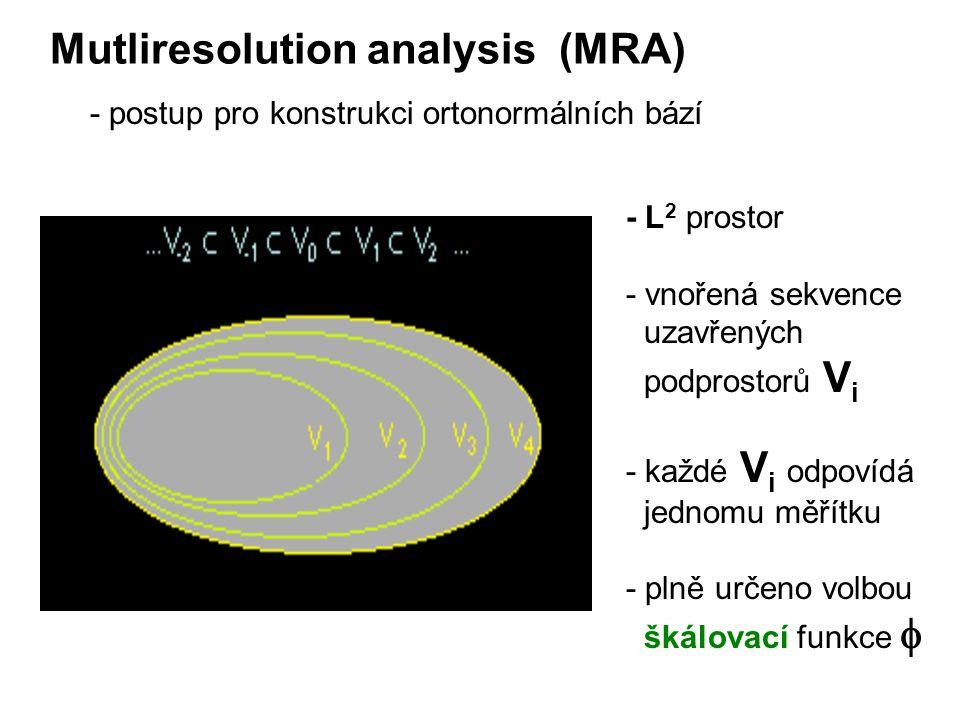 Mutliresolution analysis (MRA) - postup pro konstrukci ortonormálních bází - L 2 prostor - vnořená sekvence uzavřených podprostorů V i - každé V i odpovídá jednomu měřítku - plně určeno volbou škálovací funkce 