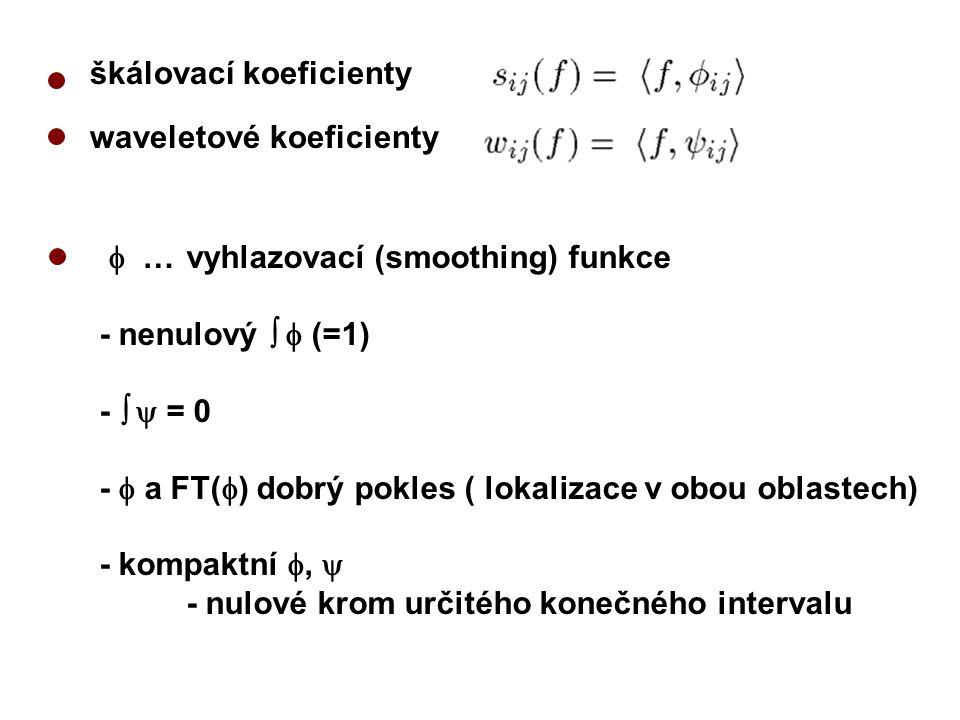waveletové koeficienty  …vyhlazovací (smoothing) funkce - nenulový   (=1) -   = 0 -  a FT(  ) dobrý pokles ( lokalizace v obou oblastech) - kompaktní ,  - nulové krom určitého konečného intervalu škálovací koeficienty