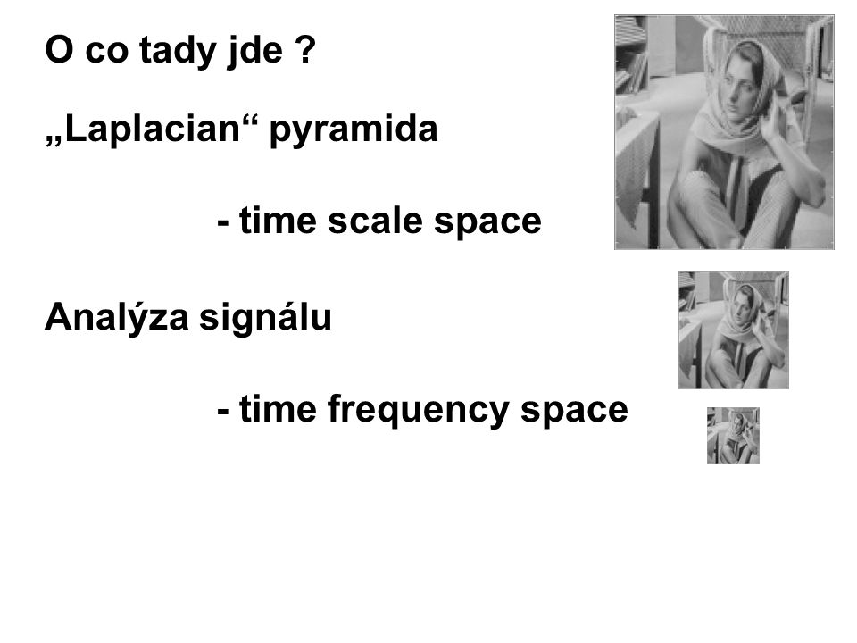 """Laplacian pyramida - time scale space O co tady jde Analýza signálu - time frequency space"