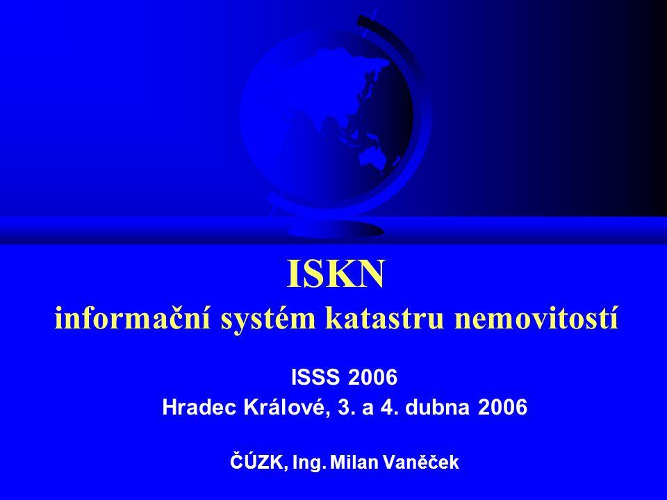 ISSS 2006 Hradec Králové, 3. a 4. dubna 2006 ČÚZK, Ing. Milan Vaněček ISKN informační systém katastru nemovitostí