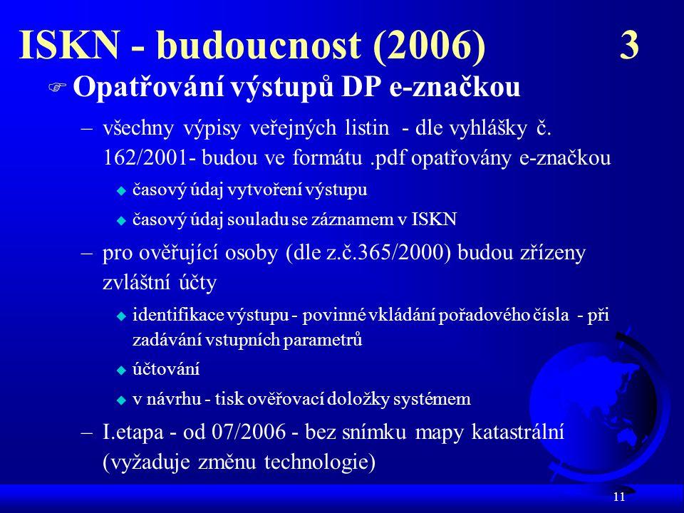 11 ISKN - budoucnost (2006) 3 F Opatřování výstupů DP e-značkou –všechny výpisy veřejných listin - dle vyhlášky č.