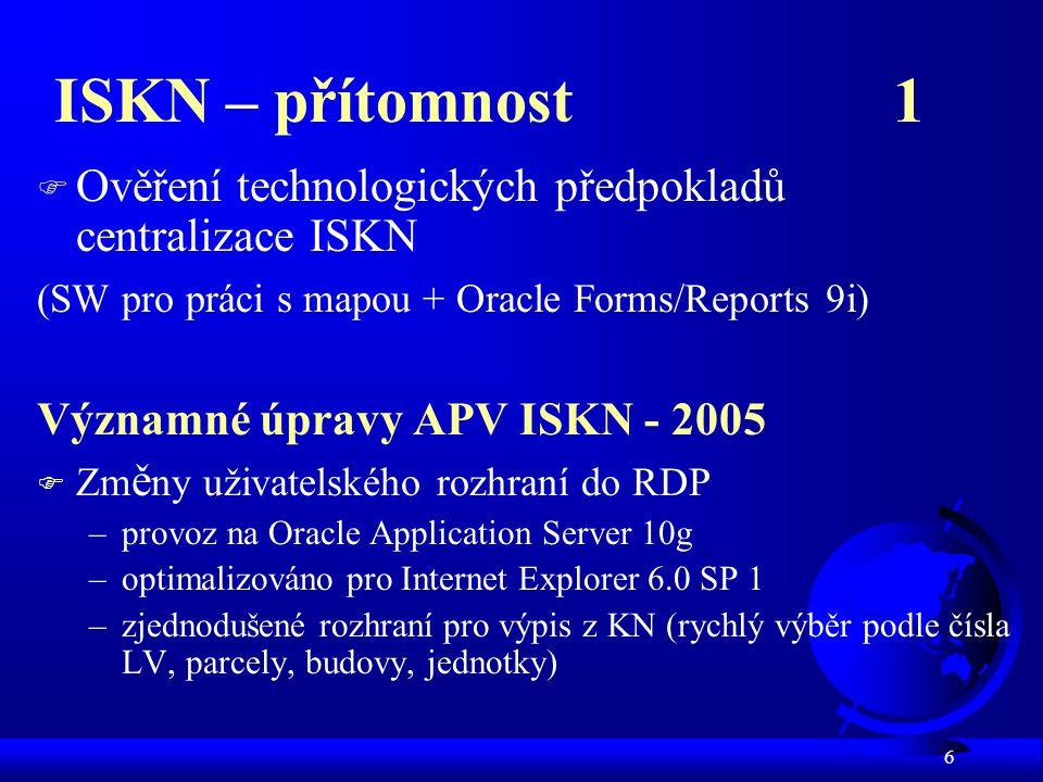 6 ISKN – přítomnost 1 F Ověření technologických předpokladů centralizace ISKN (SW pro práci s mapou + Oracle Forms/Reports 9i) Významné úpravy APV ISKN - 2005 F Zm ě ny uživatelského rozhraní do RDP –provoz na Oracle Application Server 10g –optimalizováno pro Internet Explorer 6.0 SP 1 –zjednodušené rozhraní pro výpis z KN (rychlý výběr podle čísla LV, parcely, budovy, jednotky)