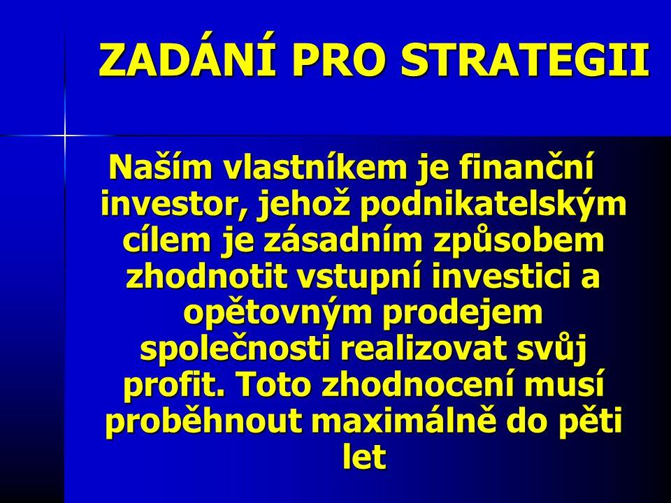 ZADÁNÍ PRO STRATEGII Naším vlastníkem je finanční investor, jehož podnikatelským cílem je zásadním způsobem zhodnotit vstupní investici a opětovným prodejem společnosti realizovat svůj profit.