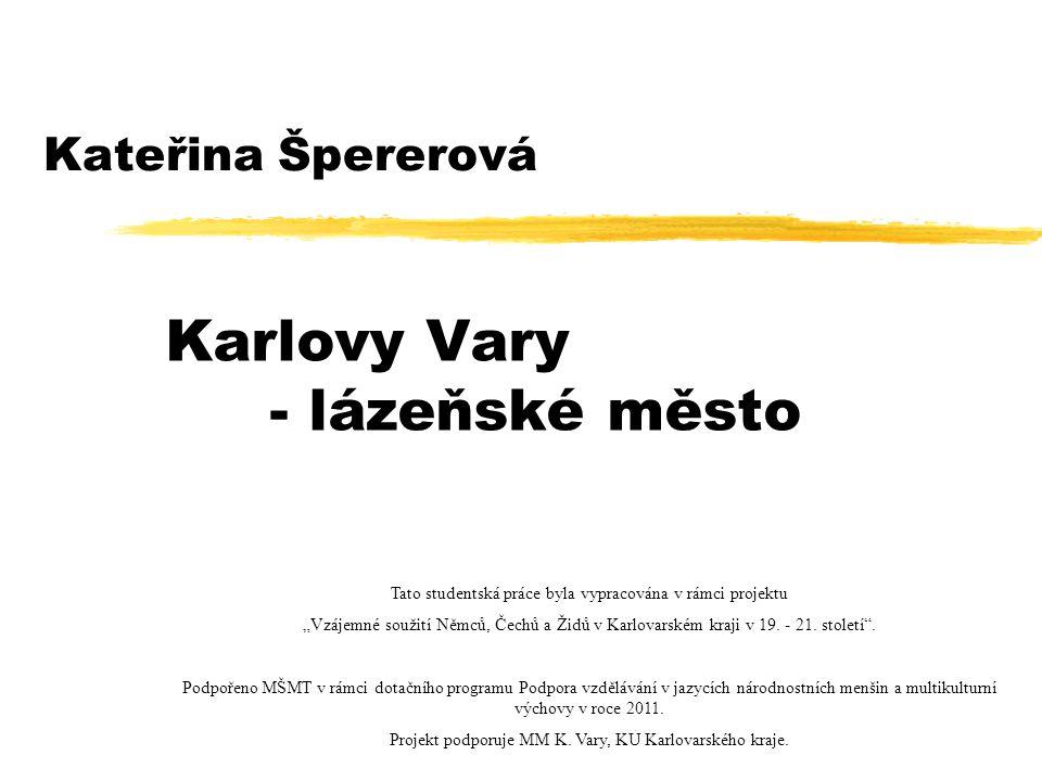 """Kateřina Špererová Karlovy Vary - lázeňské město Tato studentská práce byla vypracována v rámci projektu """"Vzájemné soužití Němců, Čechů a Židů v Karlovarském kraji v 19."""