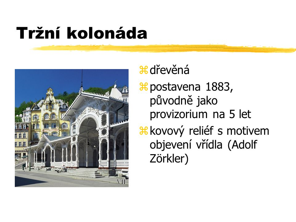 Tržní kolonáda zdřevěná zpostavena 1883, původně jako provizorium na 5 let zkovový reliéf s motivem objevení vřídla (Adolf Zörkler)