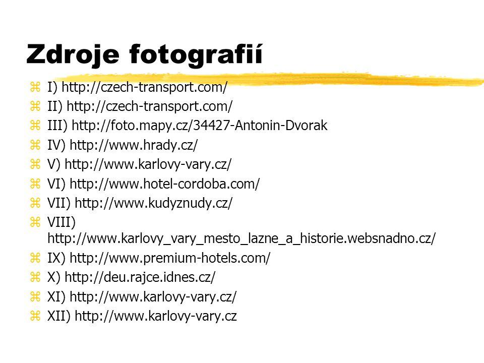 Zdroje fotografií zI) http://czech-transport.com/ zII) http://czech-transport.com/ zIII) http://foto.mapy.cz/34427-Antonin-Dvorak zIV) http://www.hrady.cz/ zV) http://www.karlovy-vary.cz/ zVI) http://www.hotel-cordoba.com/ zVII) http://www.kudyznudy.cz/ zVIII) http://www.karlovy_vary_mesto_lazne_a_historie.websnadno.cz/ zIX) http://www.premium-hotels.com/ zX) http://deu.rajce.idnes.cz/ zXI) http://www.karlovy-vary.cz/ zXII) http://www.karlovy-vary.cz