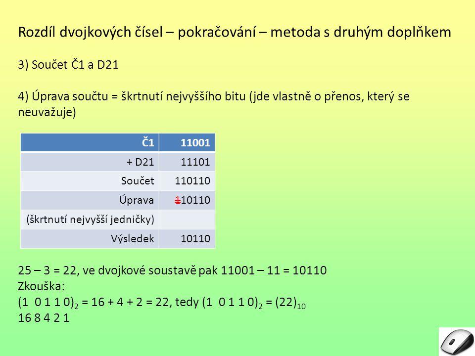 Rozdíl dvojkových čísel – pokračování – metoda s druhým doplňkem 3) Součet Č1 a D21 4) Úprava součtu = škrtnutí nejvyššího bitu (jde vlastně o přenos,