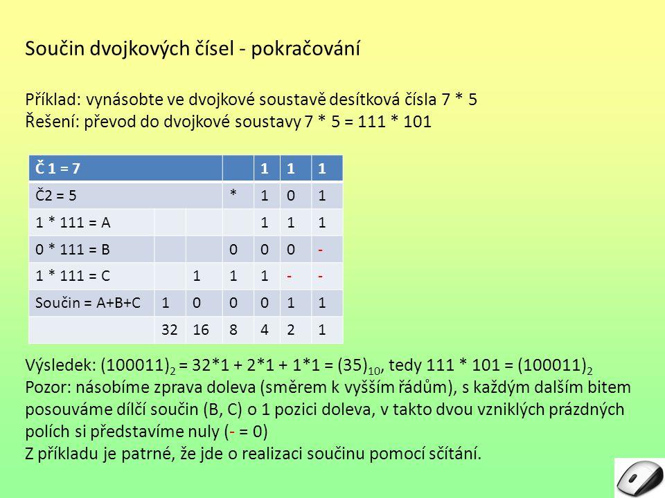 Součin dvojkových čísel - pokračování Příklad: vynásobte ve dvojkové soustavě desítková čísla 7 * 5 Řešení: převod do dvojkové soustavy 7 * 5 = 111 *