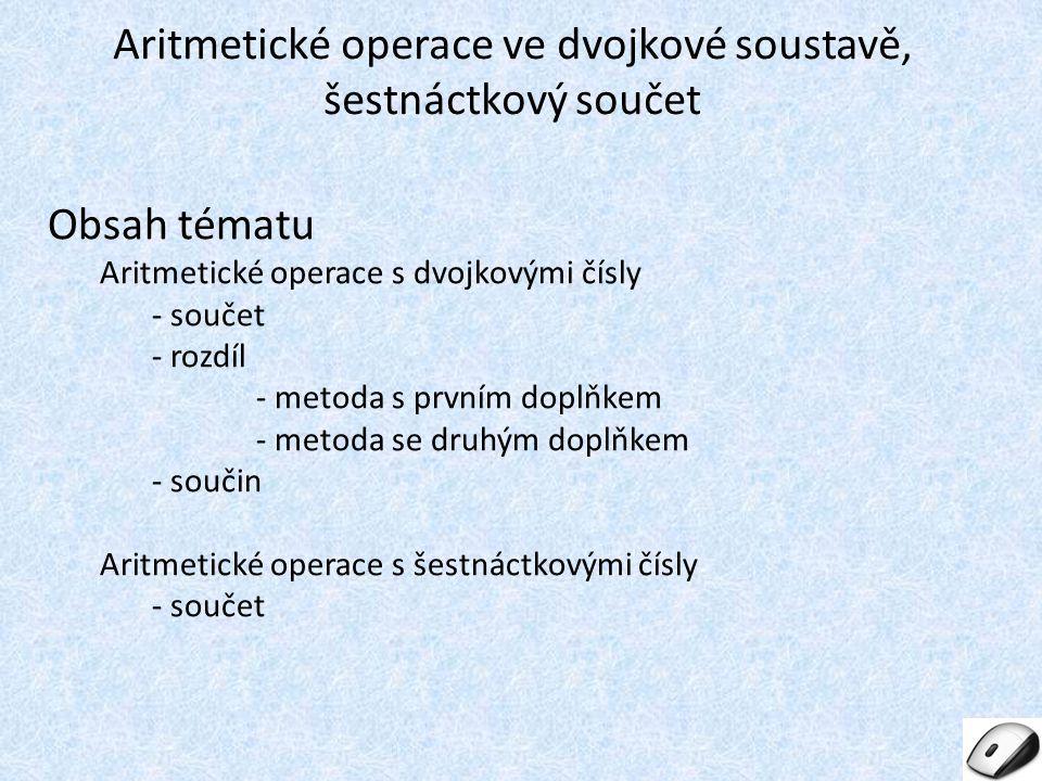 Obsah tématu Aritmetické operace s dvojkovými čísly - součet - rozdíl - metoda s prvním doplňkem - metoda se druhým doplňkem - součin Aritmetické oper