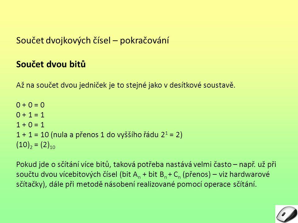 Součet dvojkových čísel – pokračování Součet dvou bitů Až na součet dvou jedniček je to stejné jako v desítkové soustavě. 0 + 0 = 0 0 + 1 = 1 1 + 0 =