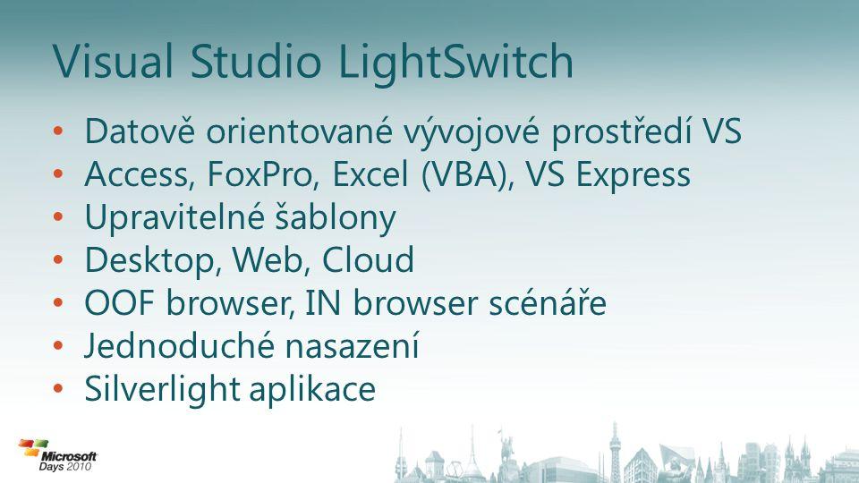 Visual Studio LightSwitch Datově orientované vývojové prostředí VS Access, FoxPro, Excel (VBA), VS Express Upravitelné šablony Desktop, Web, Cloud OOF browser, IN browser scénáře Jednoduché nasazení Silverlight aplikace