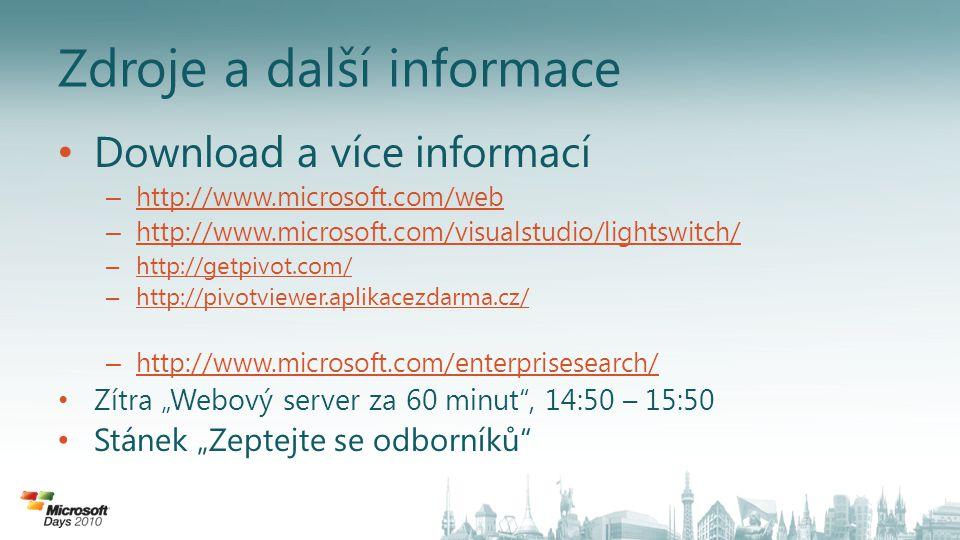 """Zdroje a další informace Download a více informací – http://www.microsoft.com/web http://www.microsoft.com/web – http://www.microsoft.com/visualstudio/lightswitch/ http://www.microsoft.com/visualstudio/lightswitch/ – http://getpivot.com/ http://getpivot.com/ – http://pivotviewer.aplikacezdarma.cz/ http://pivotviewer.aplikacezdarma.cz/ – http://www.microsoft.com/enterprisesearch/ http://www.microsoft.com/enterprisesearch/ Zítra """"Webový server za 60 minut , 14:50 – 15:50 Stánek """"Zeptejte se odborníků"""