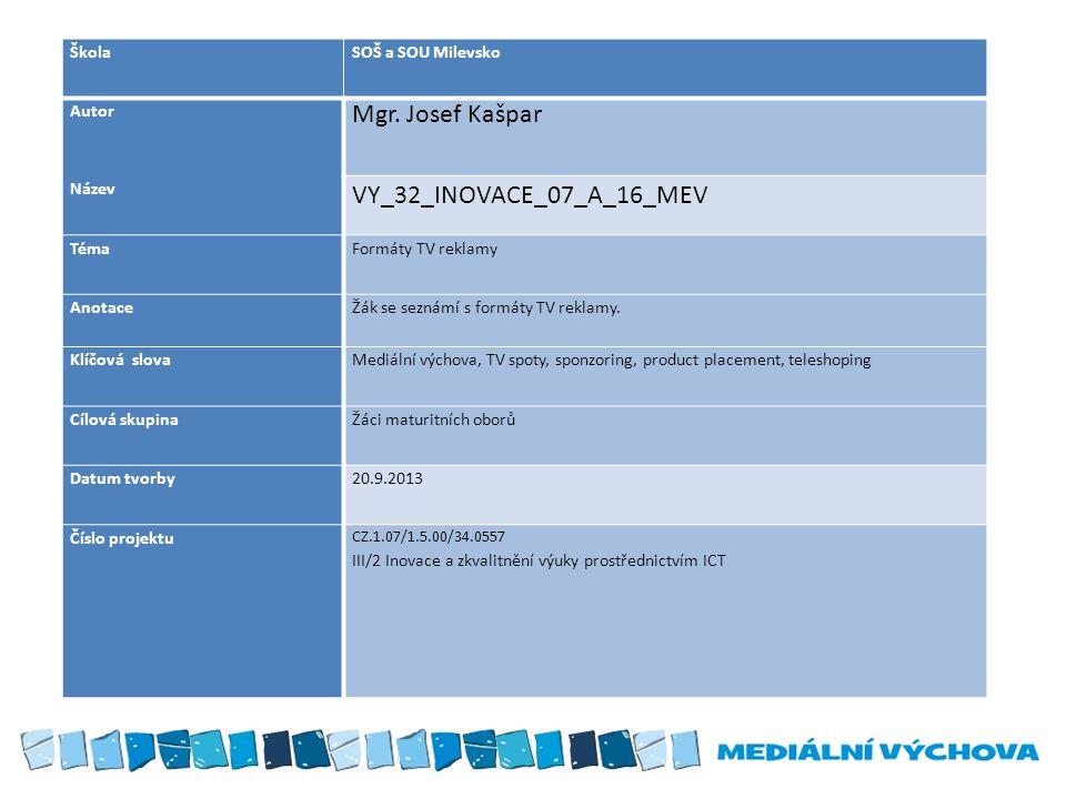 ŠkolaSOŠ a SOU Milevsko Autor Mgr. Josef Kašpar Název VY_32_INOVACE_07_A_16_MEV TémaFormáty TV reklamy AnotaceŽák se seznámí s formáty TV reklamy. Klí