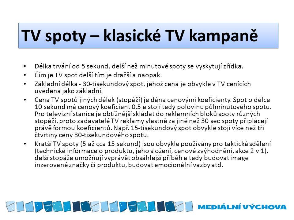 TV spoty – klasické TV kampaně Délka trvání od 5 sekund, delší než minutové spoty se vyskytují zřídka. Čím je TV spot delší tím je dražší a naopak. Zá