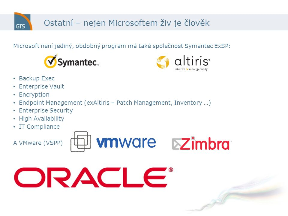 Ostatní – nejen Microsoftem živ je člověk Microsoft není jediný, obdobný program má také společnost Symantec ExSP: Backup Exec Enterprise Vault Encryption Endpoint Management (exAltiris – Patch Management, Inventory …) Enterprise Security High Availability IT Compliance A VMware (VSPP)